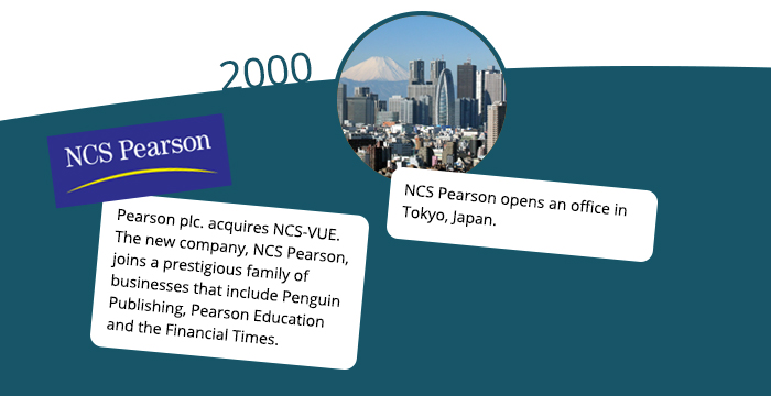 2000: Pearson plc. acquires NCS-VUE. The new company, NCS Pearson, joins a prestigious family of businesses that include Penguin Publishing, Pearson Education and the Financial Times. NCS Pearson opens an office in Tokyo, Japan.